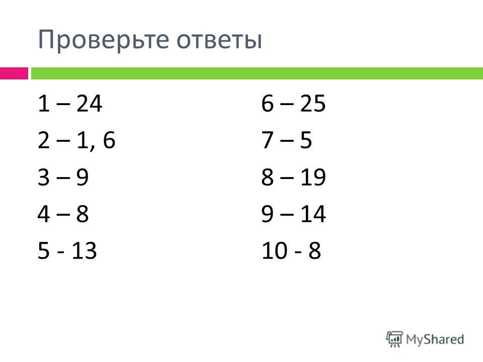 Проверьте ответы 1 – 24 2 – 1, 6 3 – 9 4 – 8 5 - 13 6 – 25 7 – 5 8 – 19 9 – 14 10 - 8