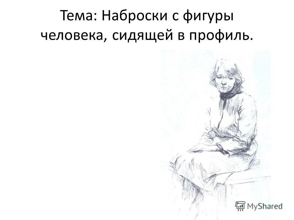 Тема: Наброски с фигуры человека, сидящей в профиль.