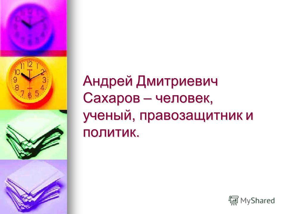 Андрей Дмитриевич Сахаров – человек, ученый, правозащитник и политик.