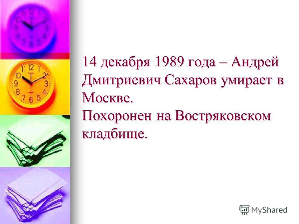 14 декабря 1989 года – Андрей Дмитриевич Сахаров умирает в Москве. Похоронен на Востряковском кладбище.