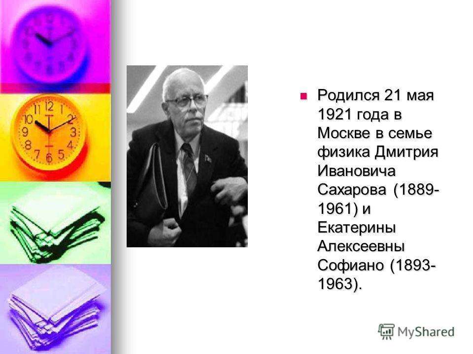 Родился 21 мая 1921 года в Москве в семье физика Дмитрия Ивановича Сахарова (1889- 1961) и Екатерины Алексеевны Софиано (1893- 1963). Родился 21 мая 1921 года в Москве в семье физика Дмитрия Ивановича Сахарова (1889- 1961) и Екатерины Алексеевны Софи