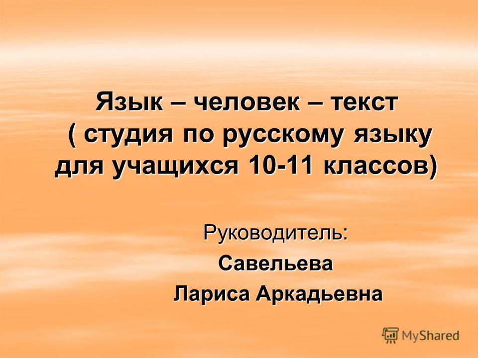 Язык – человек – текст ( студия по русскому языку для учащихся 10-11 классов) Руководитель: Савельева Лариса Аркадьевна