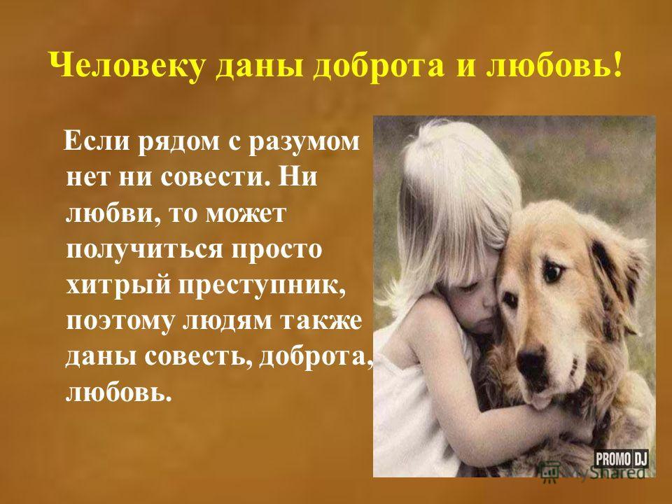 Человеку даны доброта и любовь! Если рядом с разумом нет ни совести. Ни любви, то может получиться просто хитрый преступник, поэтому людям также даны совесть, доброта, любовь.