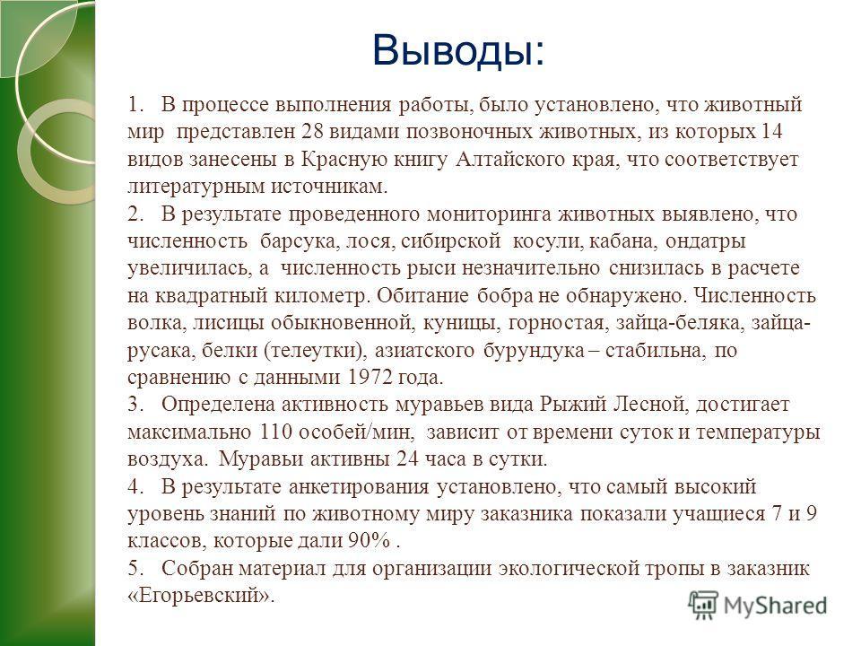 Выводы: 1. В процессе выполнения работы, было установлено, что животный мир представлен 28 видами позвоночных животных, из которых 14 видов занесены в Красную книгу Алтайского края, что соответствует литературным источникам. 2. В результате проведенн