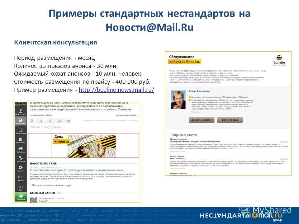 Клиентская консультация Период размещения - месяц Количество показов анонса - 30 млн. Ожидаемый охват анонсов - 10 млн. человек. Стоимость размещения по прайсу - 400 000 руб. Пример размещения - http://beeline.news.mail.ru/http://beeline.news.mail.ru