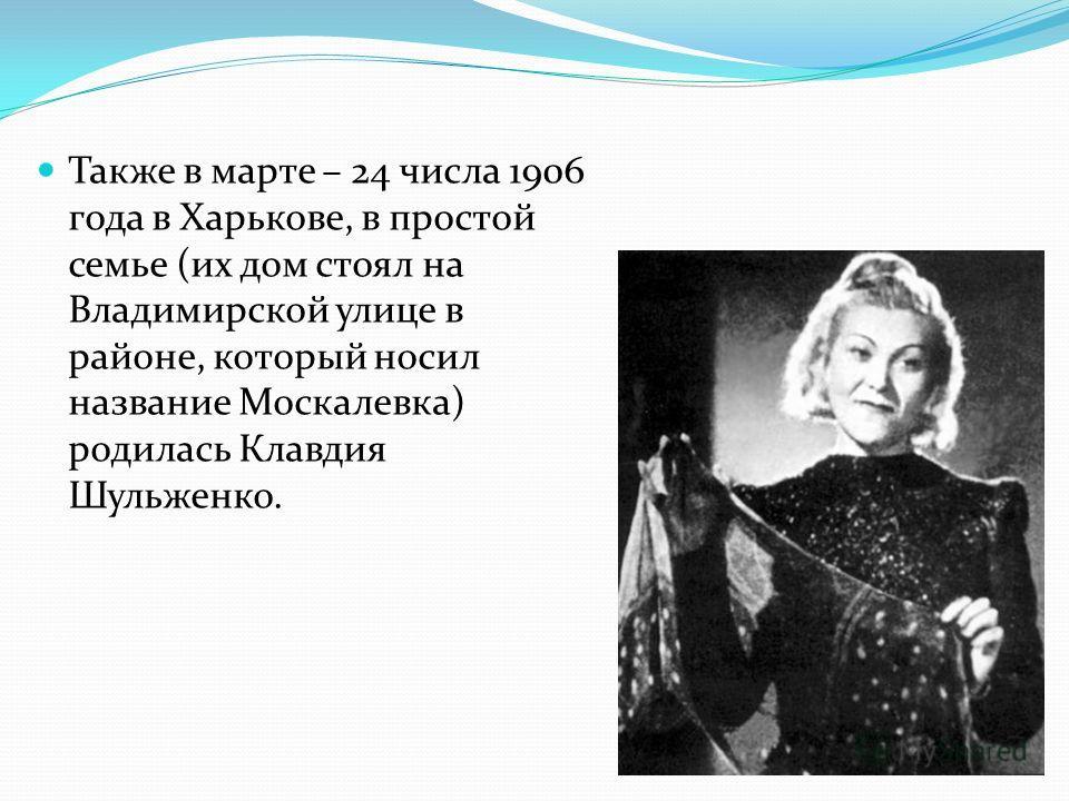 Также в марте – 24 числа 1906 года в Харькове, в простой семье (их дом стоял на Владимирской улице в районе, который носил название Москалевка) родилась Клавдия Шульженко.