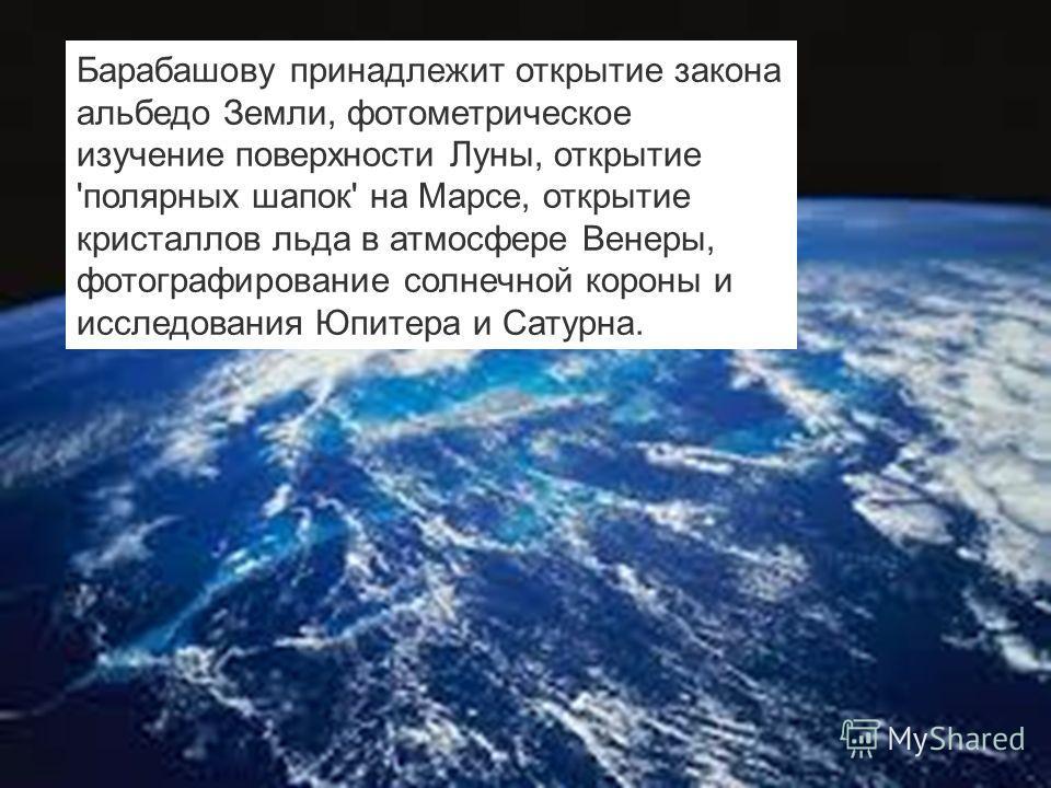 Барабашову принадлежит открытие закона альбедо Земли, фотометрическое изучение поверхности Луны, открытие 'полярных шапок' на Марсе, открытие кристаллов льда в атмосфере Венеры, фотографирование солнечной короны и исследования Юпитера и Сатурна.