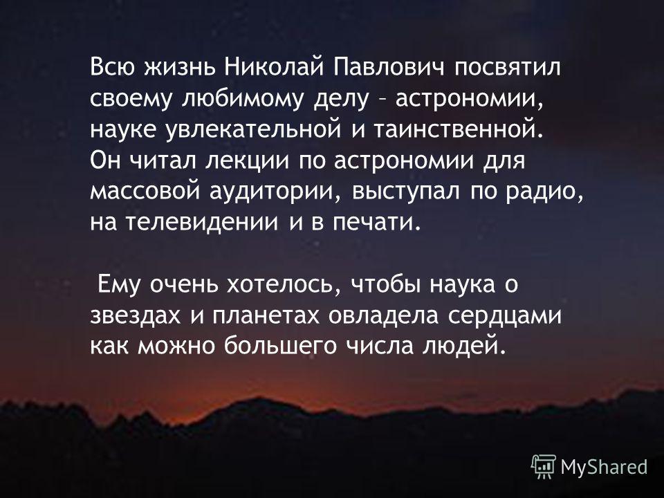 Всю жизнь Николай Павлович посвятил своему любимому делу – астрономии, науке увлекательной и таинственной. Он читал лекции по астрономии для массовой аудитории, выступал по радио, на телевидении и в печати. Ему очень хотелось, чтобы наука о звездах и
