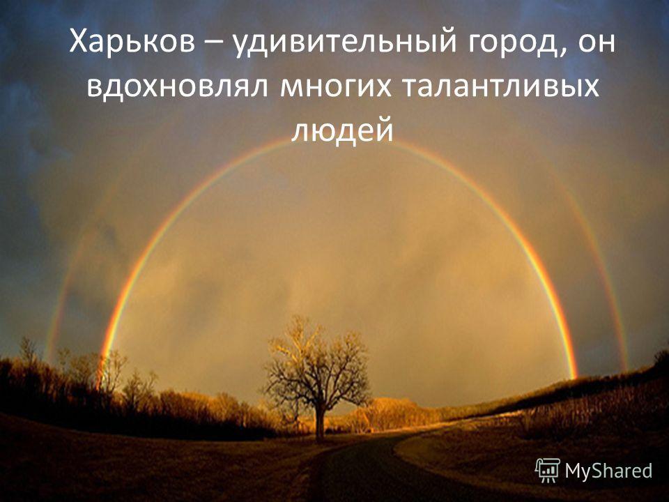 Харьков – удивительный город, он вдохновлял многих талантливых людей