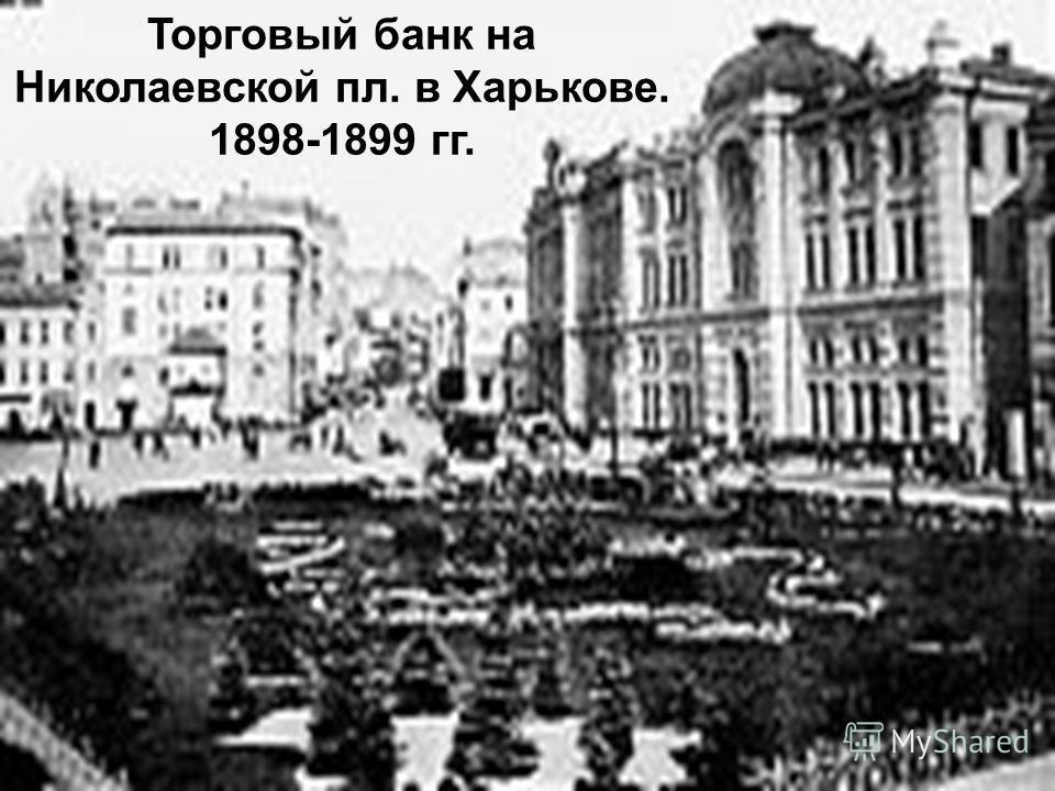 Торговый банк на Николаевской пл. в Харькове. 1898-1899 гг.