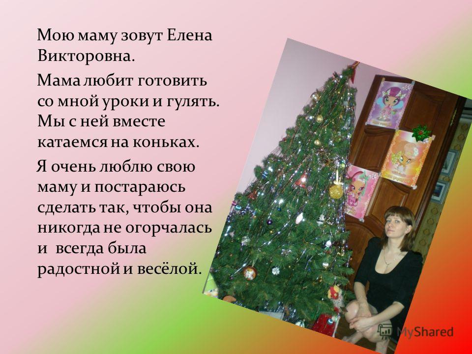Мою маму зовут Елена Викторовна. Мама любит готовить со мной уроки и гулять. Мы с ней вместе катаемся на коньках. Я очень люблю свою маму и постараюсь сделать так, чтобы она никогда не огорчалась и всегда была радостной и весёлой.