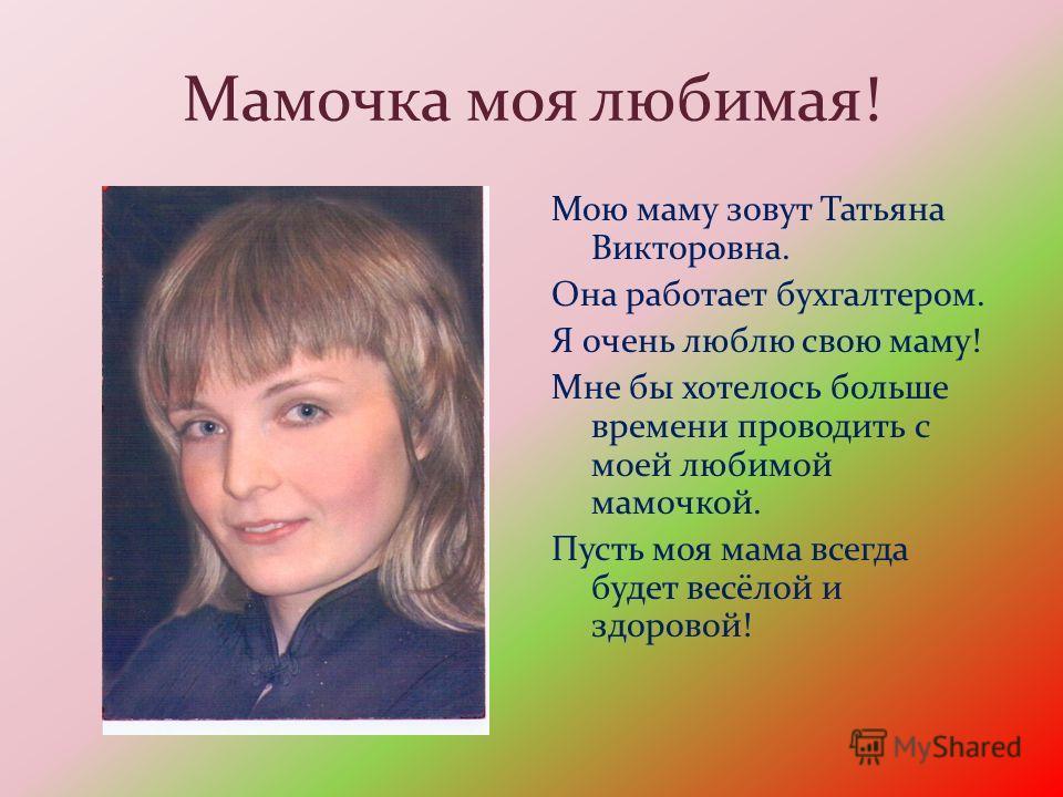 Мамочка моя любимая! Мою маму зовут Татьяна Викторовна. Она работает бухгалтером. Я очень люблю свою маму! Мне бы хотелось больше времени проводить с моей любимой мамочкой. Пусть моя мама всегда будет весёлой и здоровой!