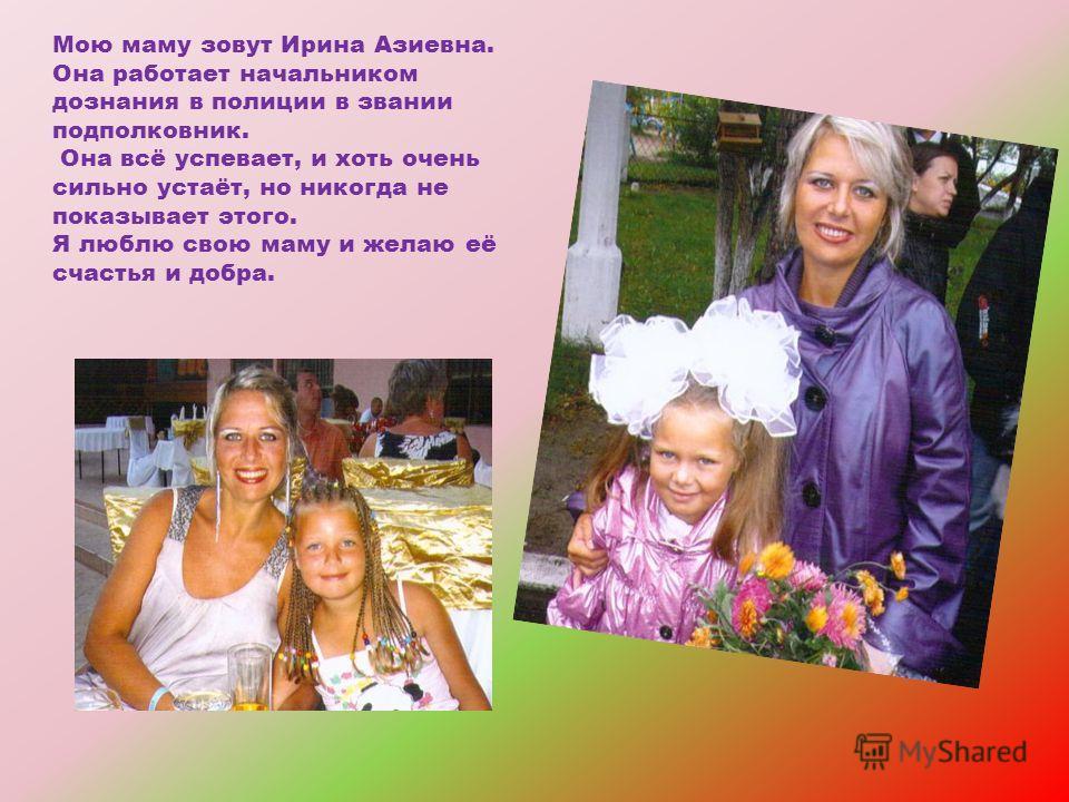 Мою маму зовут Ирина Азиевна. Она работает начальником дознания в полиции в звании подполковник. Она всё успевает, и хоть очень сильно устаёт, но никогда не показывает этого. Я люблю свою маму и желаю её счастья и добра.