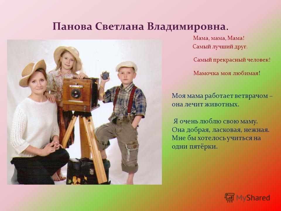 Панова Светлана Владимировна. Мама, мама, Мама! Самый лучший друг. Самый прекрасный человек! Мамочка моя любимая! Моя мама работает ветврачом – она лечит животных. Я очень люблю свою маму. Она добрая, ласковая, нежная. Мне бы хотелось учиться на одни