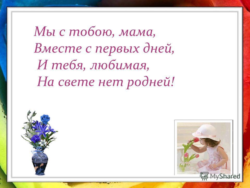 Маме посвящается… Без сна ночей твоих прошло немало, Забот, тревог за нас не перечесть, Земной поклон тебе, родная мама, За то, что ты на белом свете есть. Мы с тобою, мама, Вместе с первых дней, И тебя, любимая, На свете нет родней!