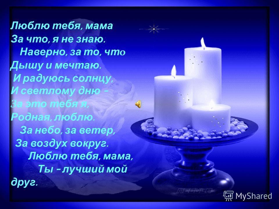 Люблю тебя, мама За что, я не знаю. Наверно, за то, чт о Дышу и мечтаю. И радуюсь солнцу, И светлому дню – З а это тебя я, Родная, люблю. За небо, за ветер, За воздух вокруг. Люблю тебя, мама, Ты – лучший мой друг.