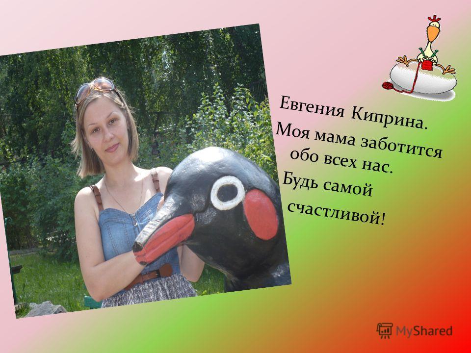 Евгения Киприна. Моя мама заботится обо всех нас. Будь самой счастливой!