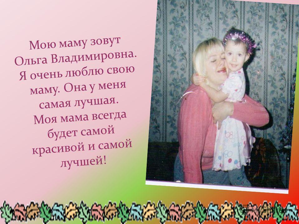 Мою маму зовут Ольга Владимировна. Я очень люблю свою маму. Она у меня самая лучшая. Моя мама всегда будет самой красивой и самой лучшей!