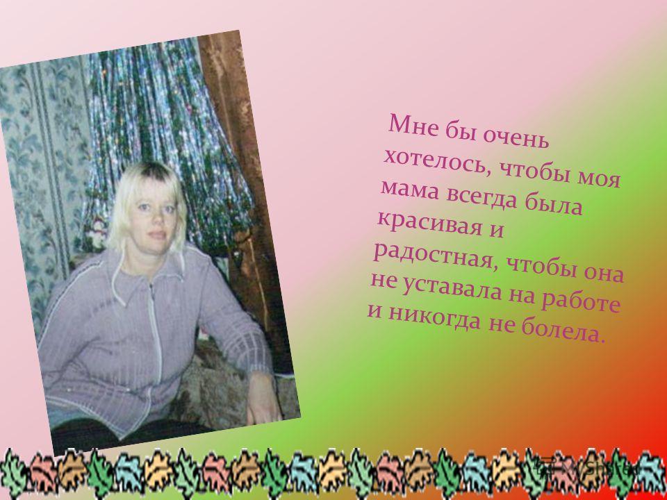 Мне бы очень хотелось, чтобы моя мама всегда была красивая и радостная, чтобы она не уставала на работе и никогда не болела.