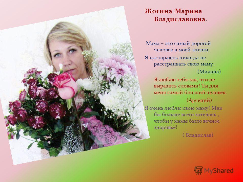 Жогина Марина Владиславовна. Мама – это самый дорогой человек в моей жизни. Я постараюсь никогда не расстраивать свою маму. (Милана) Я люблю тебя так, что не выразить словами! Ты для меня самый близкий человек. (Арсений) Я очень люблю свою маму! Мне
