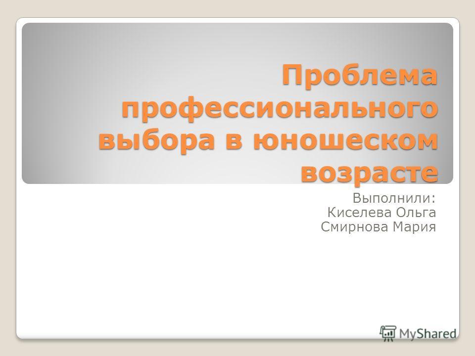 Проблема профессионального выбора в юношеском возрасте Выполнили: Киселева Ольга Смирнова Мария