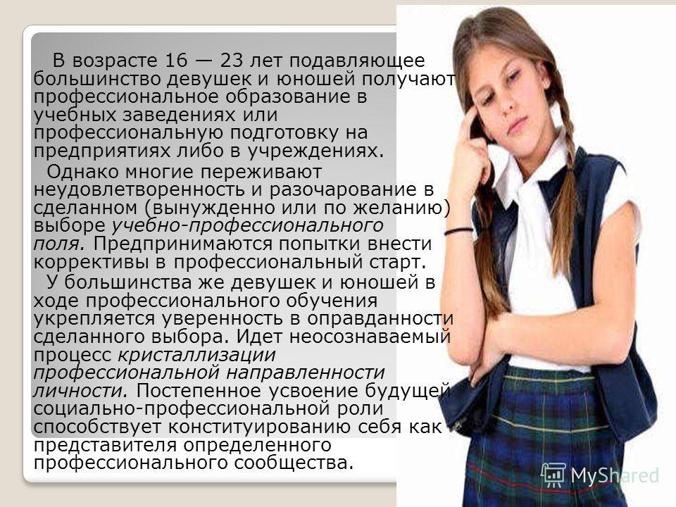 В возрасте 16 23 лет подавляющее большинство девушек и юношей получают профессиональное образование в учебных заведениях или профессиональную подготовку на предприятиях либо в учреждениях. Однако многие переживают неудовлетворенность и разочарование
