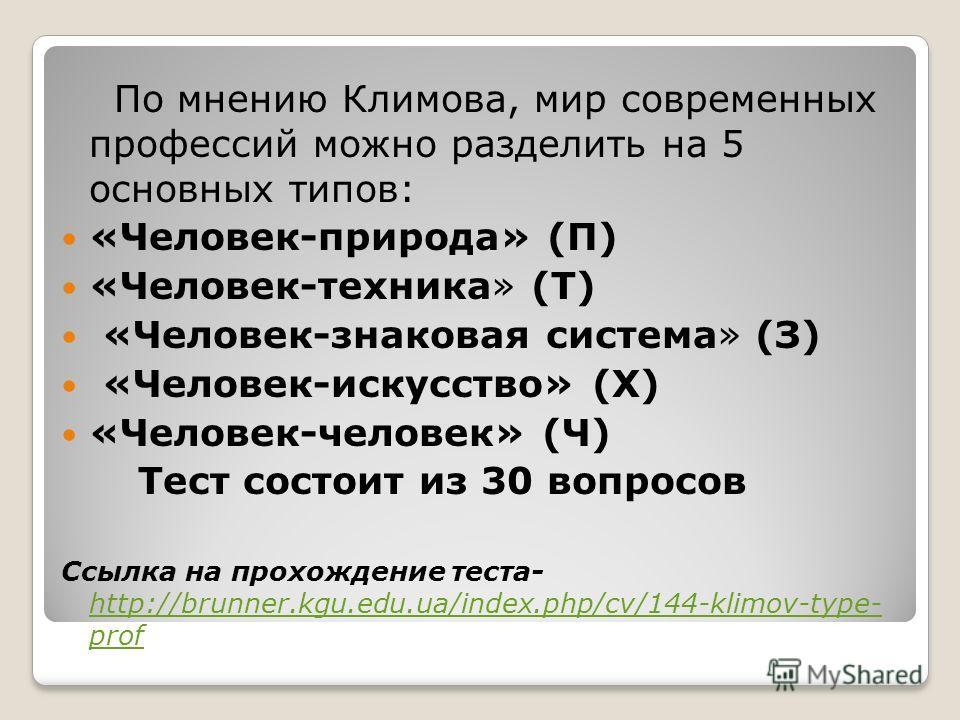 По мнению Климова, мир современных профессий можно разделить на 5 основных типов: «Человек-природа» (П) «Человек-техника» (Т) «Человек-знаковая система» (З) «Человек-искусство» (Х) «Человек-человек» (Ч) Тест состоит из 30 вопросов Ссылка на прохожден