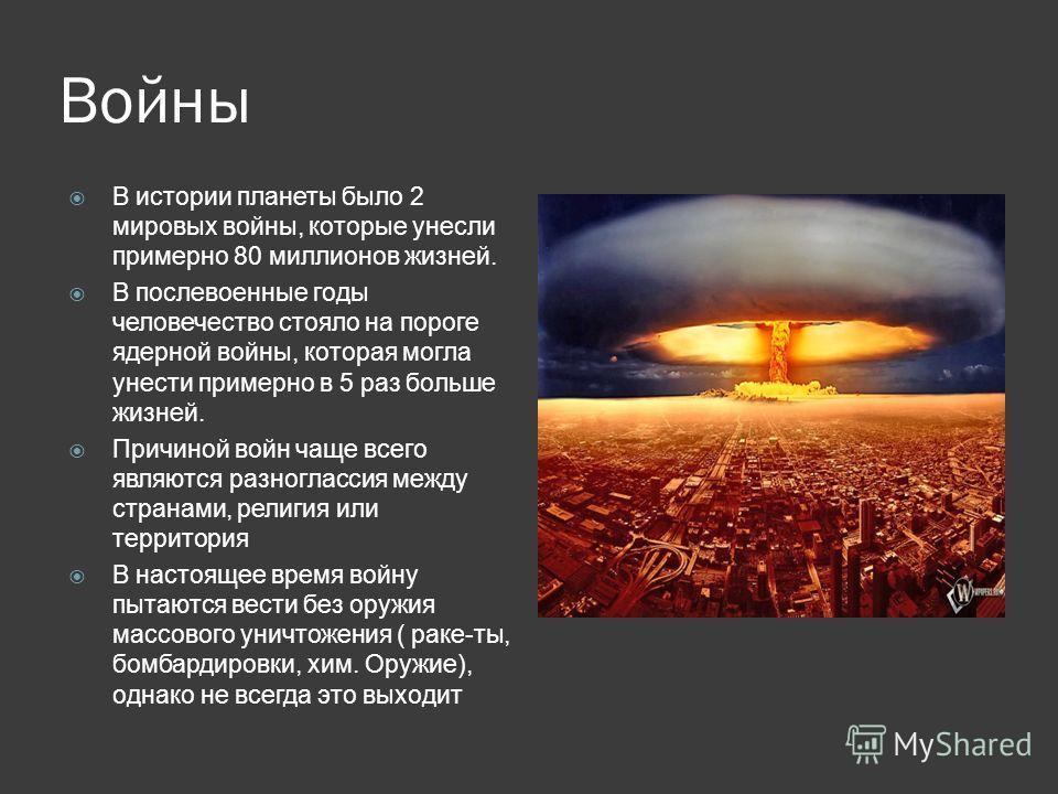 Войны В истории планеты было 2 мировых войны, которые унесли примерно 80 миллионов жизней. В послевоенные годы человечество стояло на пороге ядерной войны, которая могла унести примерно в 5 раз больше жизней. Причиной войн чаще всего являются разногл