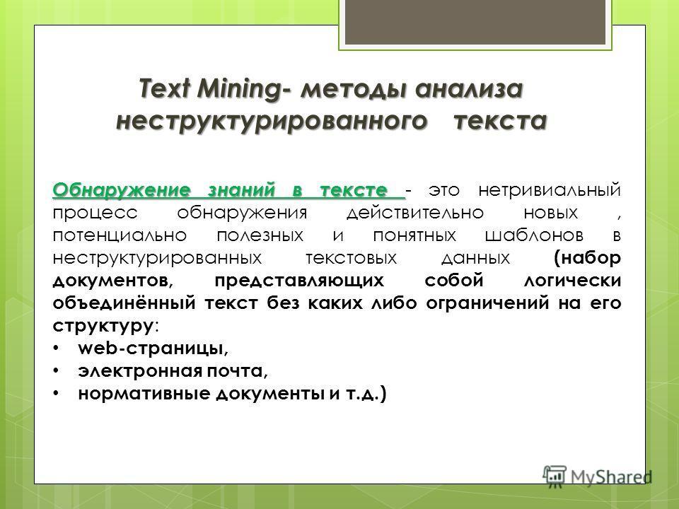 Text Mining- методы анализа неструктурированного текста Обнаружение знаний в тексте Обнаружение знаний в тексте - это нетривиальный процесс обнаружения действительно новых, потенциально полезных и понятных шаблонов в неструктурированных текстовых дан