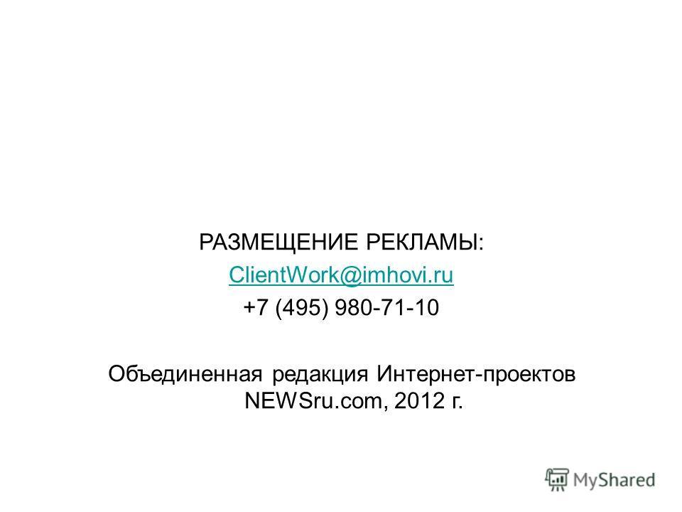 РАЗМЕЩЕНИЕ РЕКЛАМЫ: ClientWork@imhovi.ru +7 (495) 980-71-10 Объединенная редакция Интернет-проектов NEWSru.com, 2012 г.