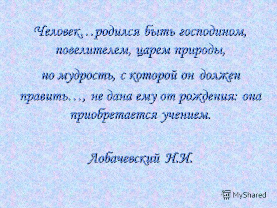 Человек…родился быть господином, повелителем, царем природы, но мудрость, с которой он должен править…, не дана ему от рождения: она приобретается учением. Лобачевский Н.И.