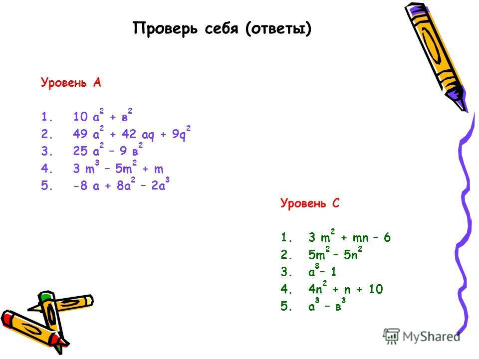 Проверь себя (ответы) Уровень А 1.10 а 2 + в 2 2.49 а 2 + 42 аq + 9q 2 3.25 а 2 – 9 в 2 4.3 m 3 – 5m 2 + m 5.-8 a + 8a 2 – 2a 3 Уровень С 1. 3 m 2 + mn – 6 2. 5m 2 – 5n 2 3. а 8 – 1 4. 4n 2 + n + 10 5. а 3 – в 3