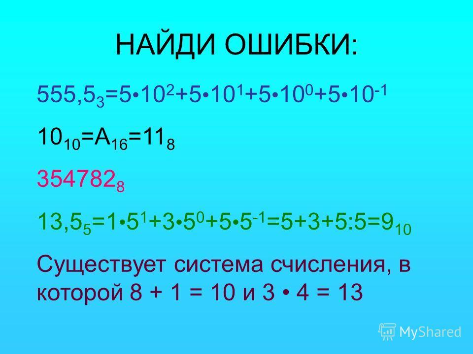 НАЙДИ ОШИБКИ: 555,5 3 =5 10 2 +5 10 1 +5 10 0 +5 10 -1 10 10 =А 16 =11 8 354782 8 13,5 5 =1 5 1 +3 5 0 +5 5 -1 =5+3+5:5=9 10 Существует система счисления, в которой 8 + 1 = 10 и 3 4 = 13