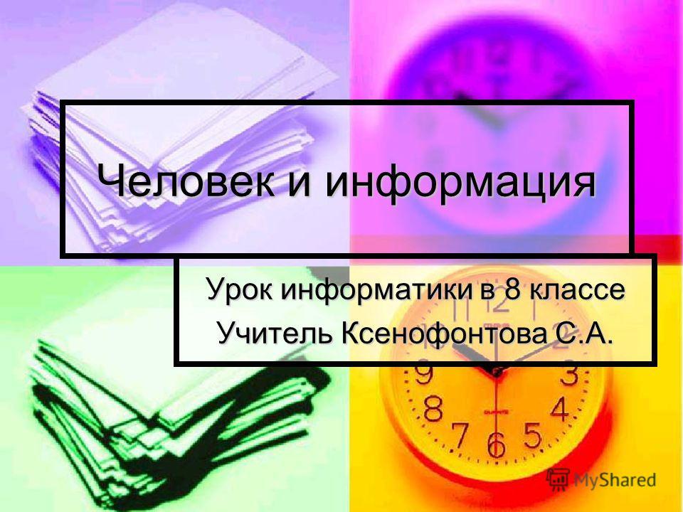 Человек и информация Урок информатики в 8 классе Учитель Ксенофонтова С.А.