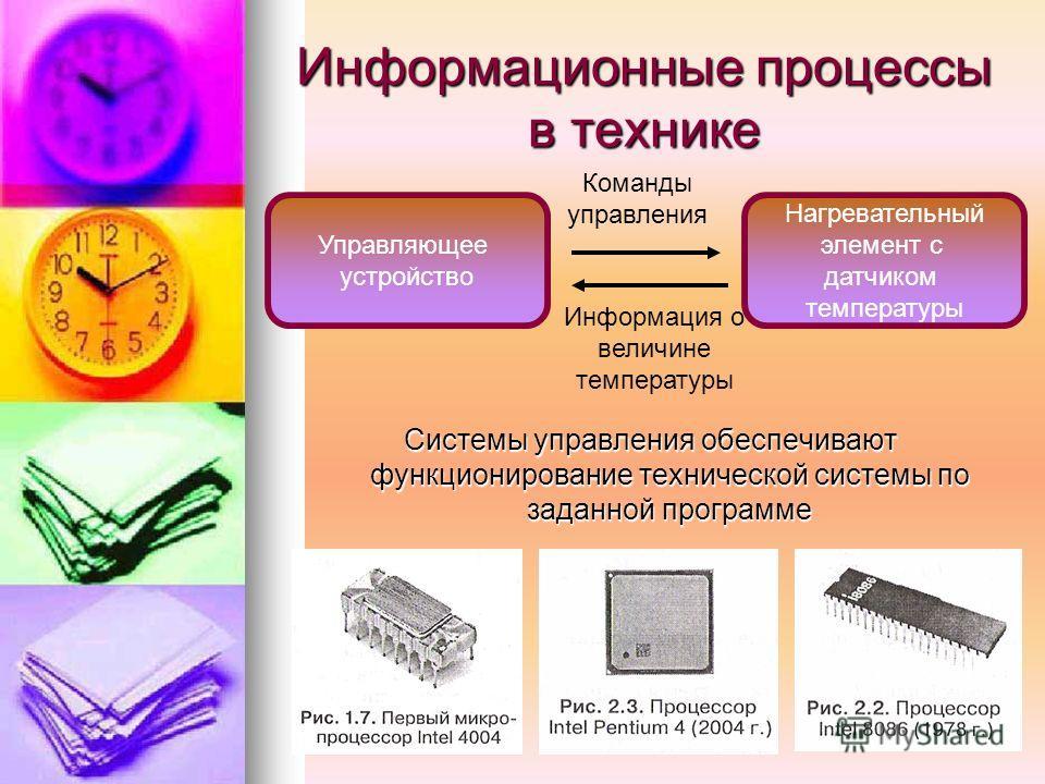 Информационные процессы в технике Системы управления обеспечивают функционирование технической системы по заданной программе Управляющее устройство Нагревательный элемент с датчиком температуры Команды управления Информация о величине температуры
