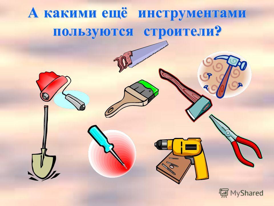 А какими ещё инструментами пользуются строители ?
