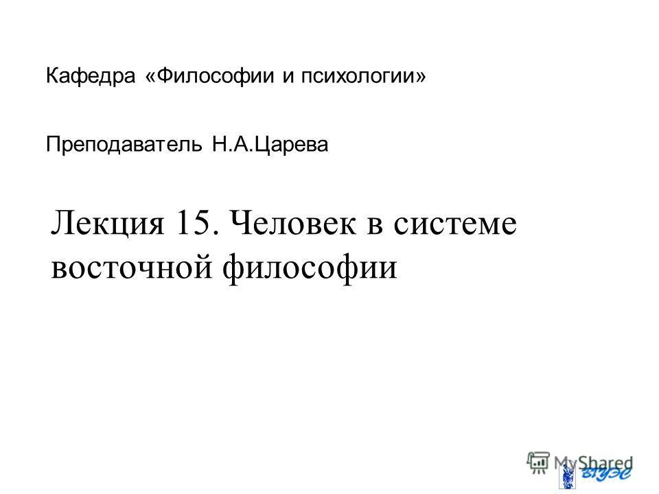 Кафедра «Философии и психологии» Преподаватель Н.А.Царева Лекция 15. Человек в системе восточной философии
