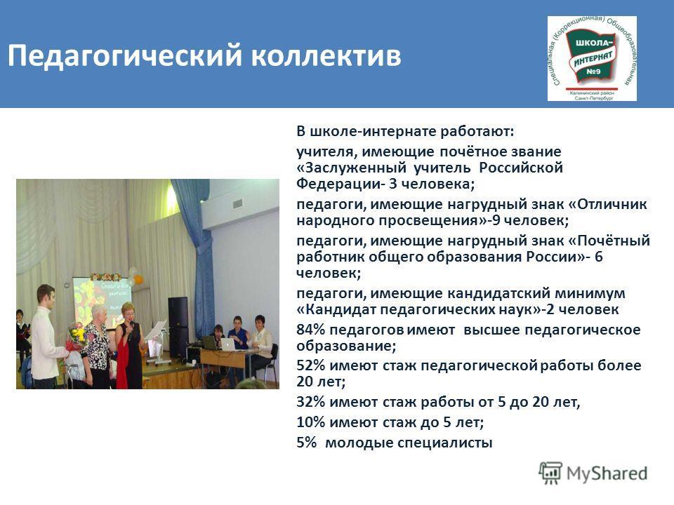 В школе-интернате работают: учителя, имеющие почётное звание «Заслуженный учитель Российской Федерации- 3 человека; педагоги, имеющие нагрудный знак «Отличник народного просвещения»-9 человек; педагоги, имеющие нагрудный знак «Почётный работник общег