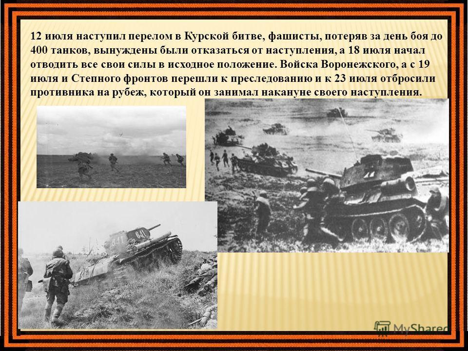 12 июля наступил перелом в Курской битве, фашисты, потеряв за день боя до 400 танков, вынуждены были отказаться от наступления, а 18 июля начал отводить все свои силы в исходное положение. Войска Воронежского, а с 19 июля и Степного фронтов перешли к