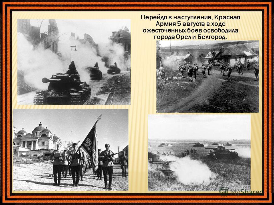 Перейдя в наступление, Красная Армия 5 августа в ходе ожесточенных боев освободила города Орел и Белгород.