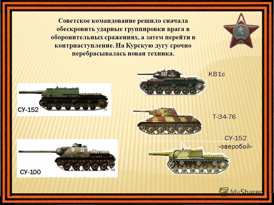 Советское командование решило сначала обескровить ударные группировки врага в оборонительных сражениях, а затем перейти в контрнаступление. На Курскую дугу срочно перебрасывалась новая техника. КВ1с Т-34-76 СУ-152 «зверобой» СУ-152 СУ-100