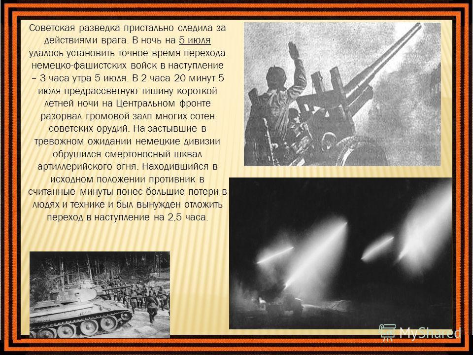Советская разведка пристально следила за действиями врага. В ночь на 5 июля удалось установить точное время перехода немецко-фашистских войск в наступление – 3 часа утра 5 июля. В 2 часа 20 минут 5 июля предрассветную тишину короткой летней ночи на Ц