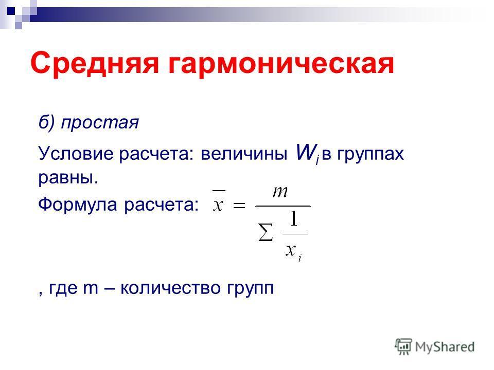 Средняя гармоническая б) простая Условие расчета: величины W i в группах равны. Формула расчета:, где m – количество групп
