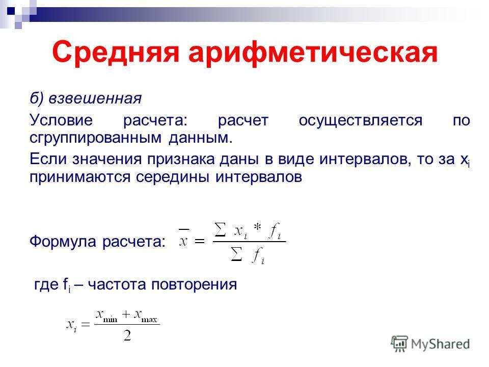 Средняя арифметическая б) взвешенная Условие расчета: расчет осуществляется по сгруппированным данным. Если значения признака даны в виде интервалов, то за x i принимаются середины интервалов Формула расчета: где f i – частота повторения
