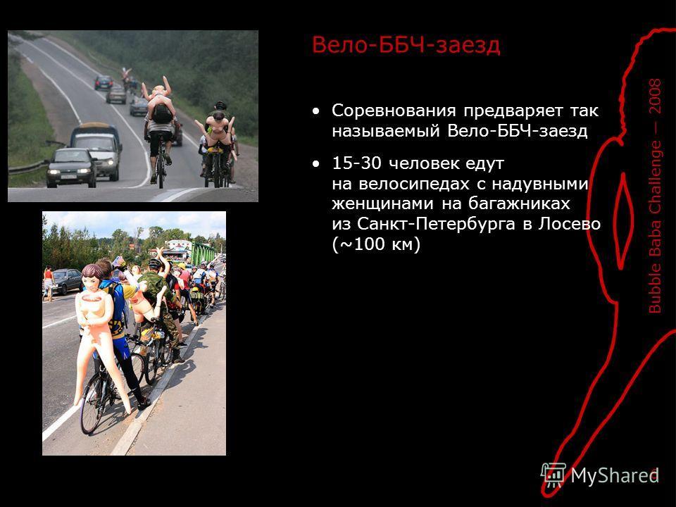 Bubble Baba Challenge 2008 6 Вело-ББЧ-заезд Соревнования предваряет так называемый Вело-ББЧ-заезд 15-30 человек едут на велосипедах с надувными женщинами на багажниках из Санкт-Петербурга в Лосево (~100 км)