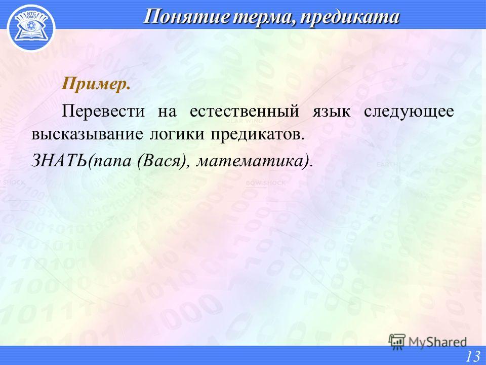 Пример. Перевести на естественный язык следующее высказывание логики предикатов. ЗНАТЬ(папа (Вася), математика). 13