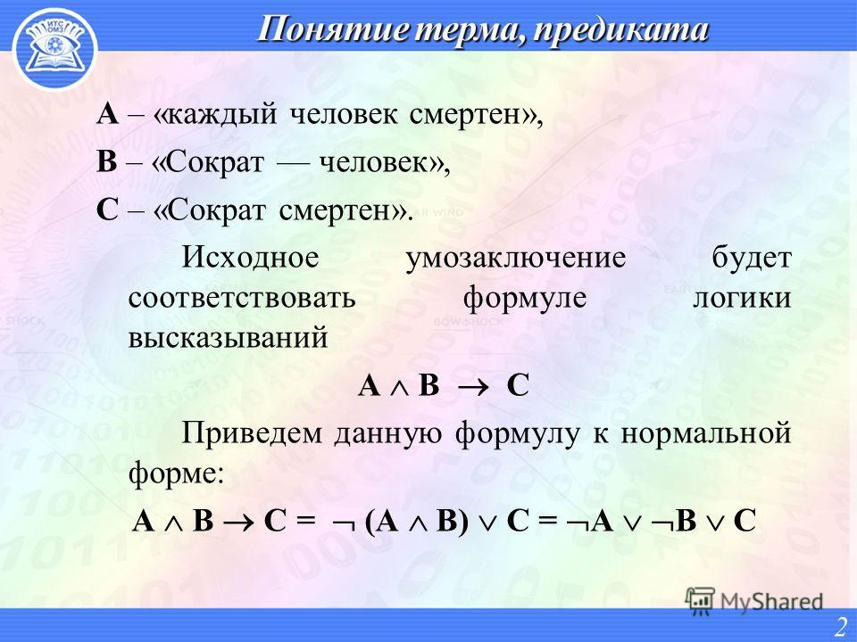 A – «каждый человек смертен», B – «Сократ человек», C – «Сократ смертен». Исходное умозаключение будет соответствовать формуле логики высказываний A B C Приведем данную формулу к нормальной форме: A B C = (A B) С = А В С 2