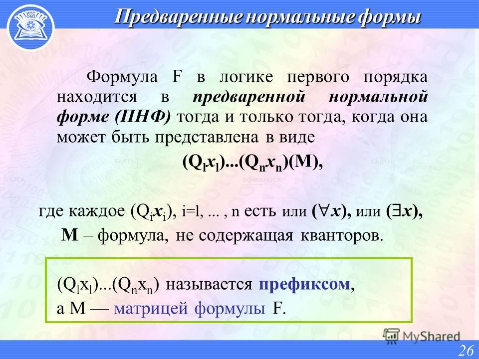 Формула F в логике первого порядка находится в предваренной нормальной форме (ПНФ) тогда и только тогда, когда она может быть представлена в виде (Q l x l )...(Q n x n )(M), где каждое (Q i x i ), i=l,..., n есть или ( х), или ( x), М – формула, не с