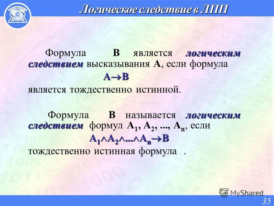 логическим следствием Формула B является логическим следствием высказывания A, если формула A B A B является тождественно истинной. логическим следствием Формула B называется логическим следствием формул A 1, A 2,..., A n, если A 1 A 2... A n B тожде