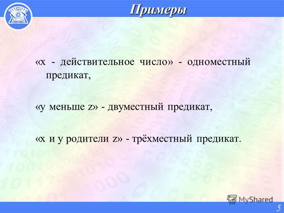 «х - действительное число» - одноместный предикат, «у меньше z» - двуместный предикат, «х и у родители z» - трёхместный предикат. 5